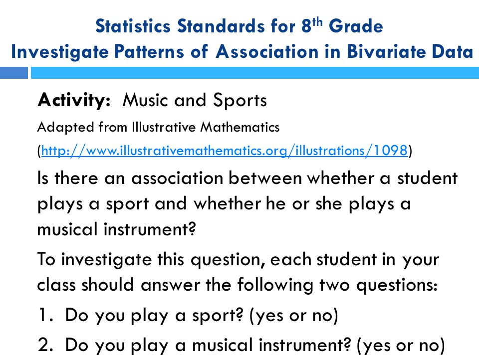 Statistics Standards for 8 th Grade Investigate Patterns of Association in Bivariate Data Activity: Music and Sports Adapted from Illustrative Mathema