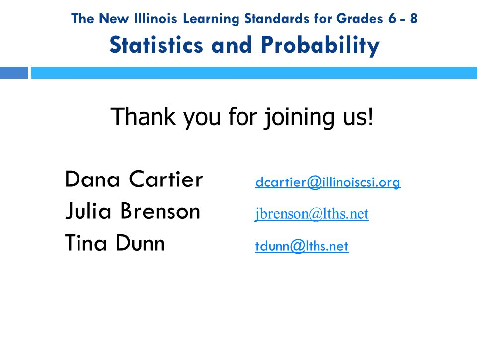 The New Illinois Learning Standards for Grades 6 - 8 Statistics and Probability Thank you for joining us! Dana Cartier dcartier@illinoiscsi.org dcarti