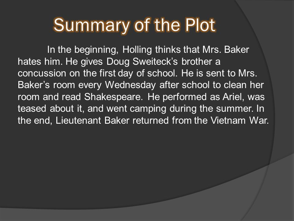 In the beginning, Holling thinks that Mrs. Baker hates him.
