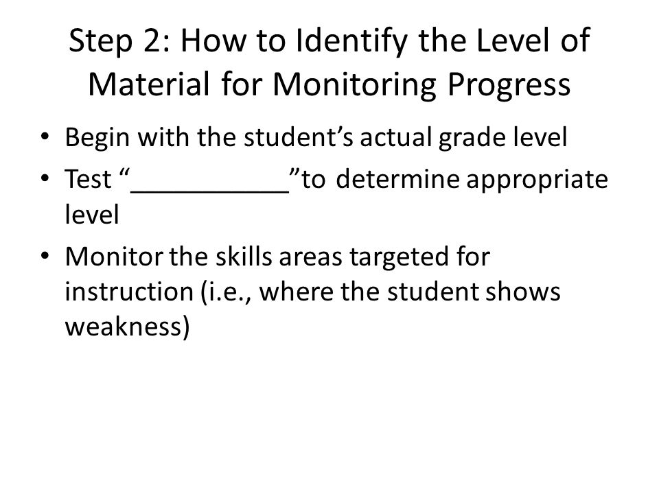 Step 2: How to Identify the Level of Material for Monitoring Progress Begin with the student's actual grade level Test ___________ to determine appropriate level Monitor the skills areas targeted for instruction (i.e., where the student shows weakness)