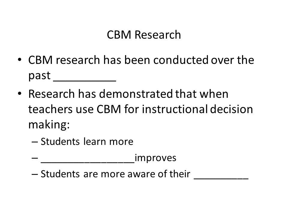 CBM Research CBM research has been conducted over the past __________ Research has demonstrated that when teachers use CBM for instructional decision making: – Students learn more – _________________improves – Students are more aware of their __________