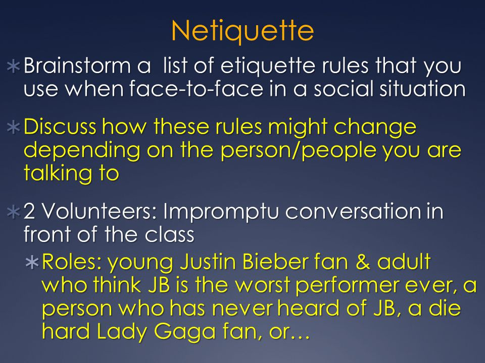 Netiquette  Brainstorm a list of etiquette rules that you use when face-to-face in a social situation  Discuss how these rules might change depending on the person/people you are talking to  2 Volunteers: Impromptu conversation in front of the class  Roles: young Justin Bieber fan & adult who think JB is the worst performer ever, a person who has never heard of JB, a die hard Lady Gaga fan, or…
