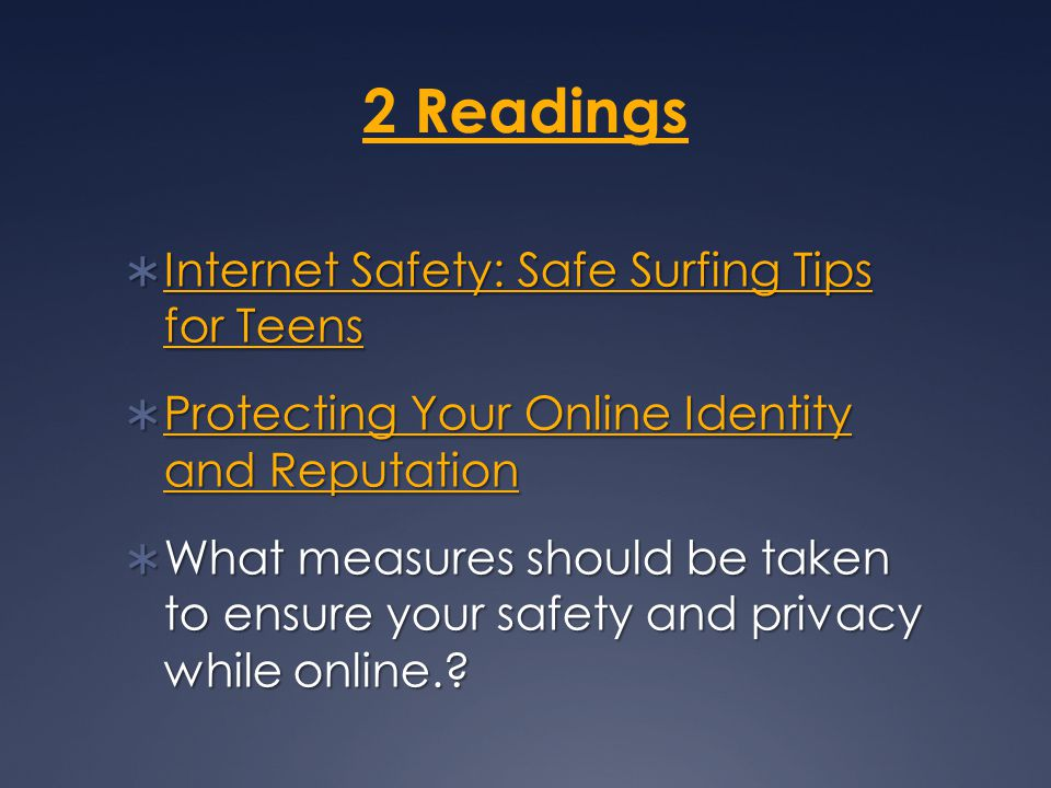 2 Readings  Internet Safety: Safe Surfing Tips for Teens Internet Safety: Safe Surfing Tips for Teens Internet Safety: Safe Surfing Tips for Teens  Protecting Your Online Identity and Reputation Protecting Your Online Identity and Reputation Protecting Your Online Identity and Reputation  What measures should be taken to ensure your safety and privacy while online.