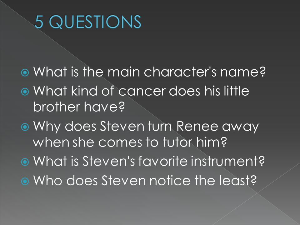  What is the main character's name?  What kind of cancer does his little brother have?  Why does Steven turn Renee away when she comes to tutor him