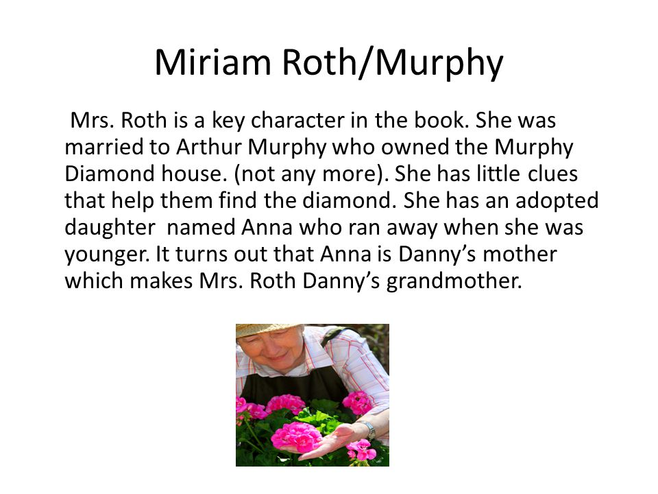 Miriam Roth/Murphy Mrs. Roth is a key character in the book. She was married to Arthur Murphy who owned the Murphy Diamond house. (not any more). She