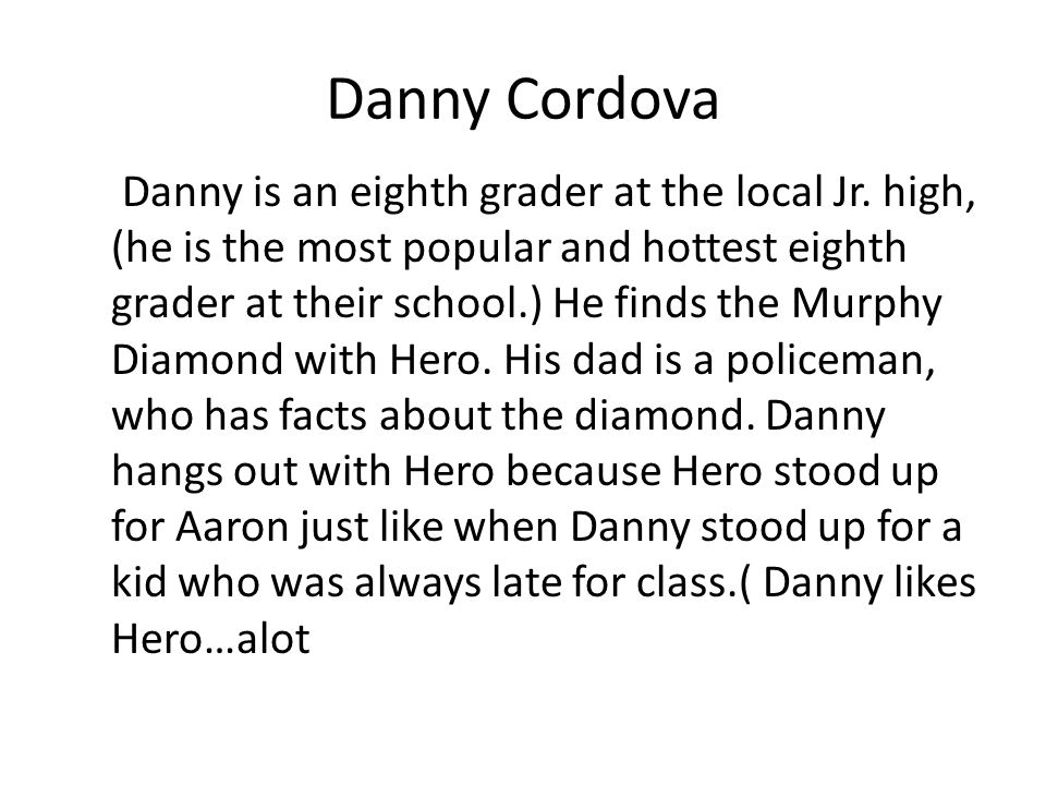 Danny Cordova Danny is an eighth grader at the local Jr. high, (he is the most popular and hottest eighth grader at their school.) He finds the Murphy
