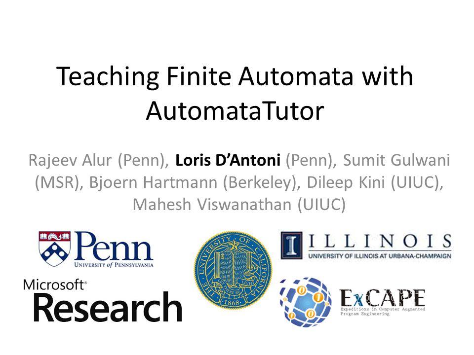 Teaching Finite Automata with AutomataTutor Rajeev Alur (Penn), Loris D'Antoni (Penn), Sumit Gulwani (MSR), Bjoern Hartmann (Berkeley), Dileep Kini (UIUC), Mahesh Viswanathan (UIUC)