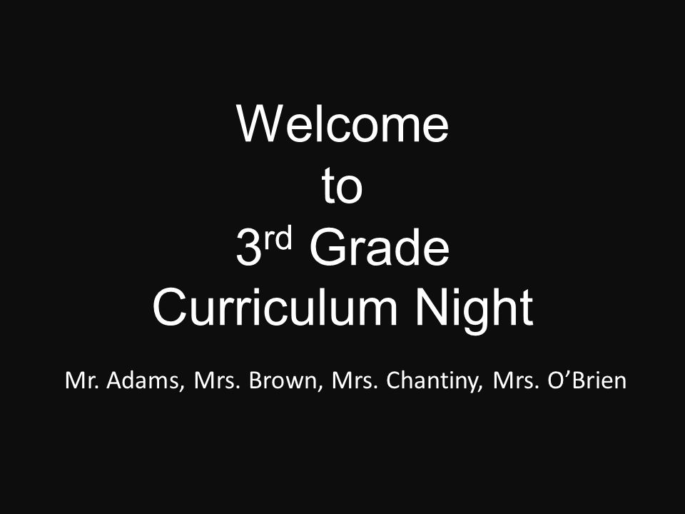 Welcome to 3 rd Grade Curriculum Night Mr. Adams, Mrs. Brown, Mrs. Chantiny, Mrs. O'Brien