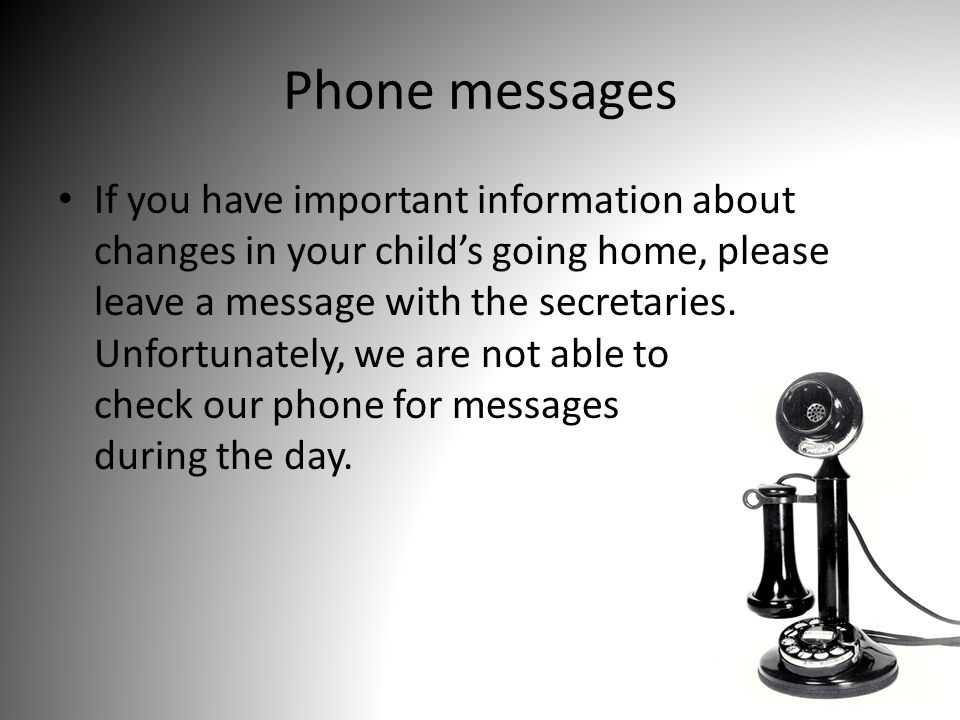 Phone messages If you have important information about changes in your child's going home, please leave a message with the secretaries.
