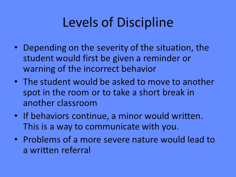 Levels of Discipline Depending on the severity of the situation, the student would first be given a reminder or warning of the incorrect behavior The student would be asked to move to another spot in the room or to take a short break in another classroom If behaviors continue, a minor would written.