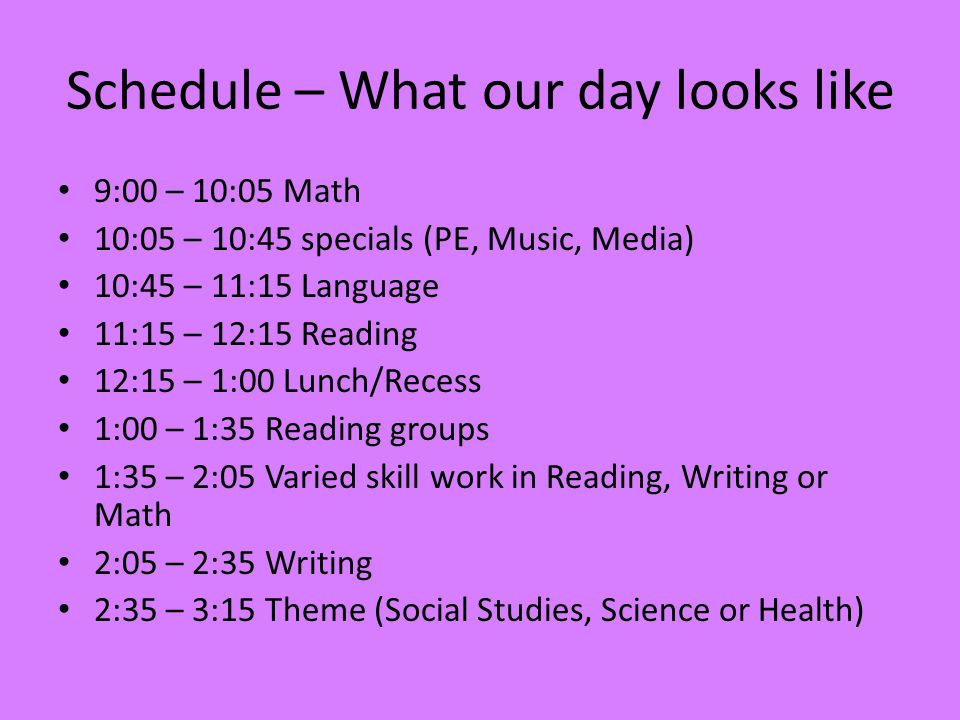 Schedule – What our day looks like 9:00 – 10:05 Math 10:05 – 10:45 specials (PE, Music, Media) 10:45 – 11:15 Language 11:15 – 12:15 Reading 12:15 – 1:00 Lunch/Recess 1:00 – 1:35 Reading groups 1:35 – 2:05 Varied skill work in Reading, Writing or Math 2:05 – 2:35 Writing 2:35 – 3:15 Theme (Social Studies, Science or Health)
