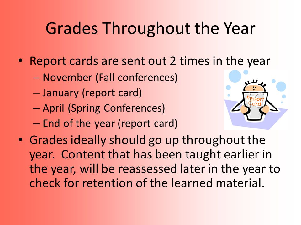 Grades Throughout the Year Report cards are sent out 2 times in the year – November (Fall conferences) – January (report card) – April (Spring Conferences) – End of the year (report card) Grades ideally should go up throughout the year.