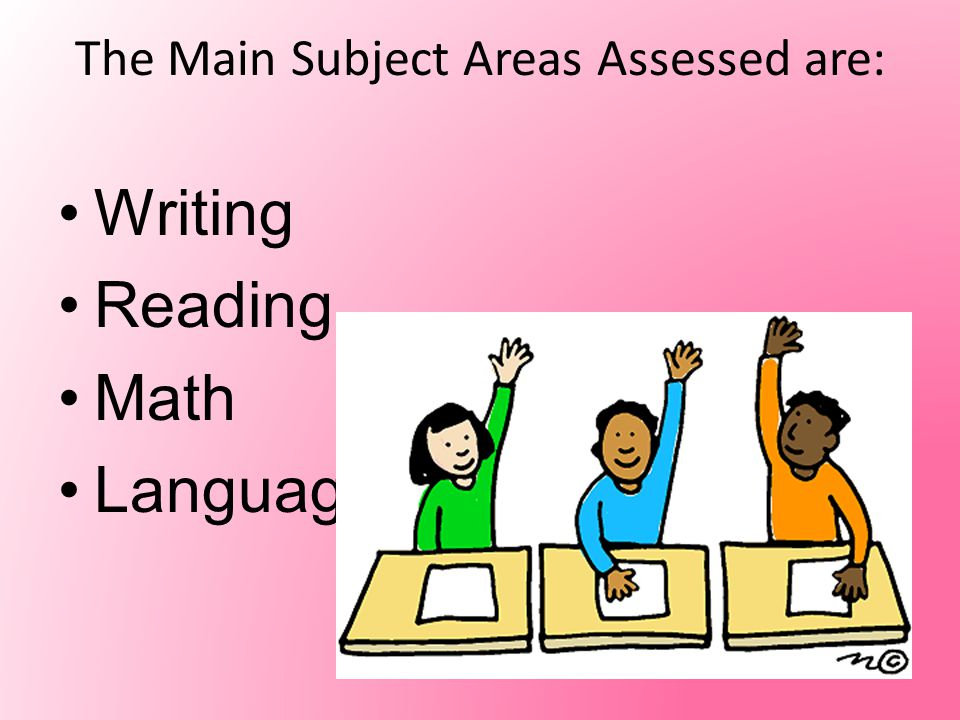 The Main Subject Areas Assessed are: Writing Reading Math Language