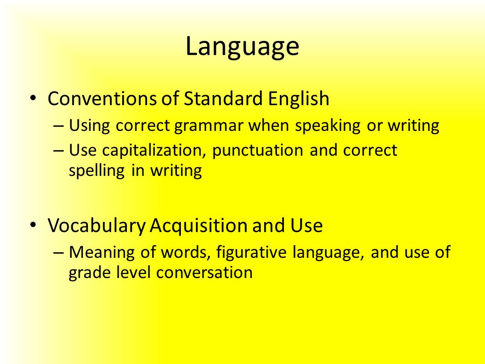 Language Conventions of Standard English – Using correct grammar when speaking or writing – Use capitalization, punctuation and correct spelling in writing Vocabulary Acquisition and Use – Meaning of words, figurative language, and use of grade level conversation
