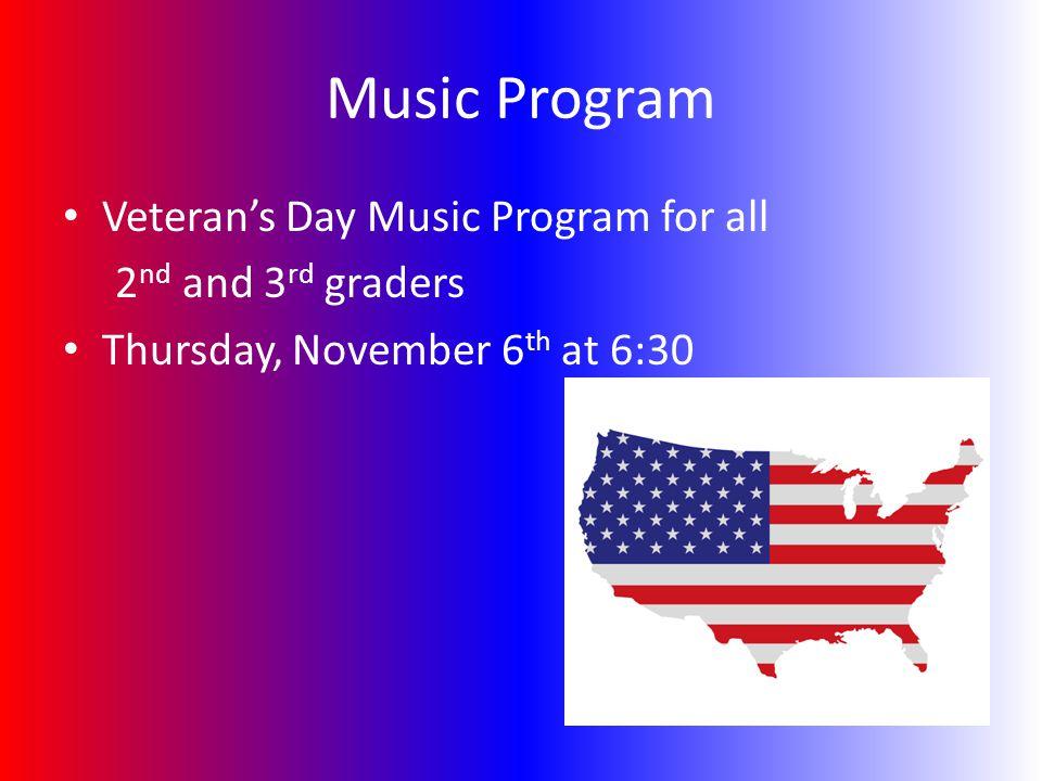 Music Program Veteran's Day Music Program for all 2 nd and 3 rd graders Thursday, November 6 th at 6:30