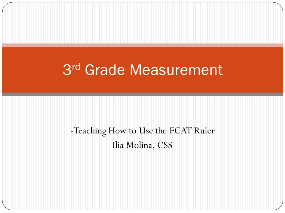 -Teaching How to Use the FCAT Ruler Ilia Molina, CSS 3 rd Grade Measurement