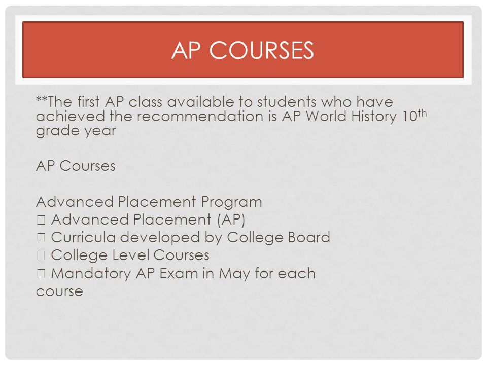AP COURSES **The first AP class available to students who have achieved the recommendation is AP World History 10 th grade year AP Courses Advanced Placement Program  Advanced Placement (AP)  Curricula developed by College Board  College Level Courses  Mandatory AP Exam in May for each course