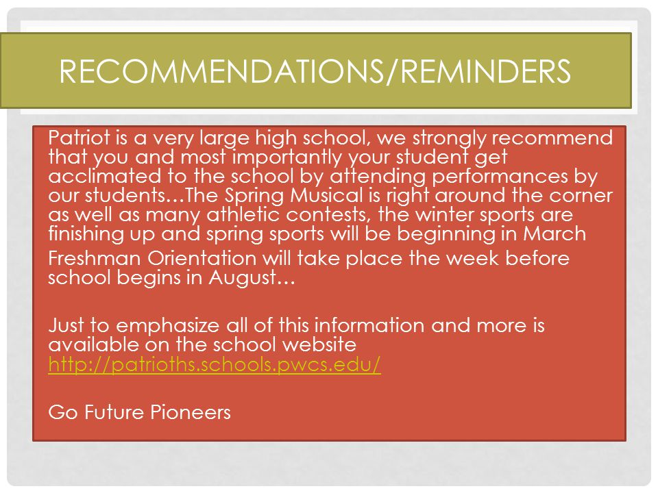 RECOMMENDATIONS/REMINDERS Patriot is a very large high school, we strongly recommend that you and most importantly your student get acclimated to the school by attending performances by our students…The Spring Musical is right around the corner as well as many athletic contests, the winter sports are finishing up and spring sports will be beginning in March Freshman Orientation will take place the week before school begins in August… Just to emphasize all of this information and more is available on the school website http://patrioths.schools.pwcs.edu/ http://patrioths.schools.pwcs.edu/ Go Future Pioneers