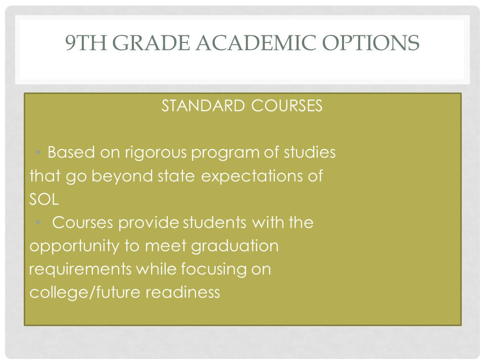 9TH GRADE ACADEMIC OPTIONS STANDARD COURSES Based on rigorous program of studies that go beyond state expectations of SOL Courses provide students with the opportunity to meet graduation requirements while focusing on college/future readiness