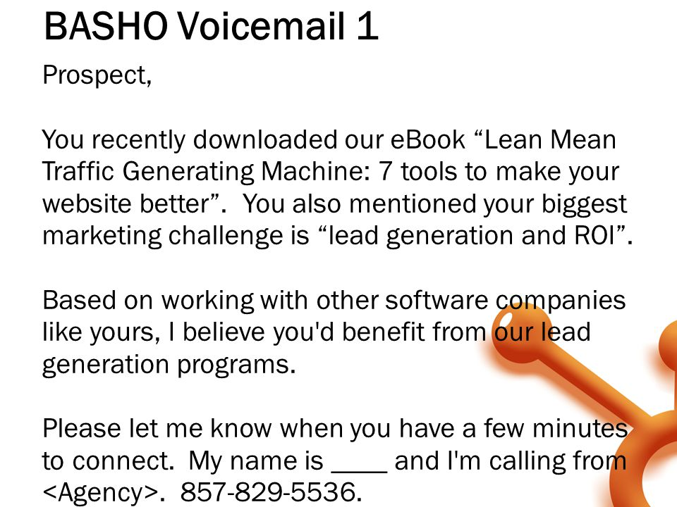 "BASHO Voicemail 1 Prospect, You recently downloaded our eBook ""Lean Mean Traffic Generating Machine: 7 tools to make your website better"". You also me"