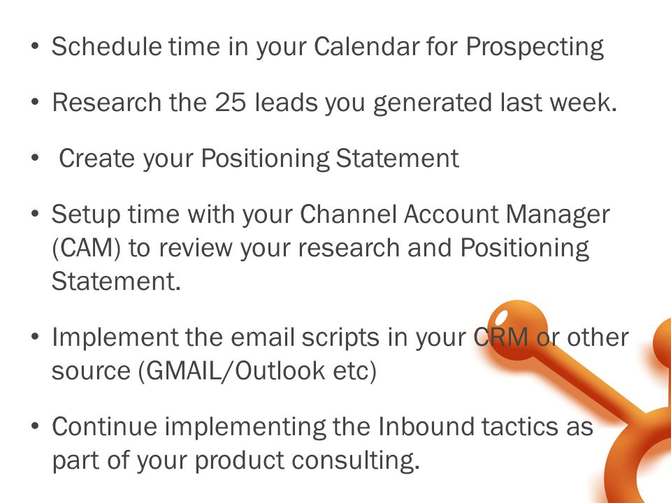 Schedule time in your Calendar for Prospecting Research the 25 leads you generated last week. Create your Positioning Statement Setup time with your C