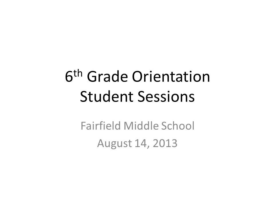 6 th Grade Orientation Student Sessions Fairfield Middle School August 14, 2013