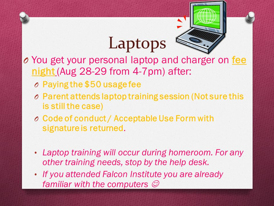 Laptops O You get your personal laptop and charger on fee night (Aug 28-29 from 4-7pm) after: O Paying the $50 usage fee O Parent attends laptop training session (Not sure this is still the case) O Code of conduct / Acceptable Use Form with signature is returned.