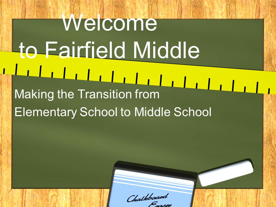 Welcome to Fairfield Middle Making the Transition from Elementary School to Middle School