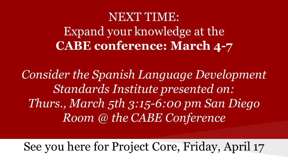 NEXT TIME: Expand your knowledge at the CABE conference: March 4-7 Consider the Spanish Language Development Standards Institute presented on: Thurs., March 5th 3:15-6:00 pm San Diego Room @ the CABE Conference See you here for Project Core, Friday, April 17