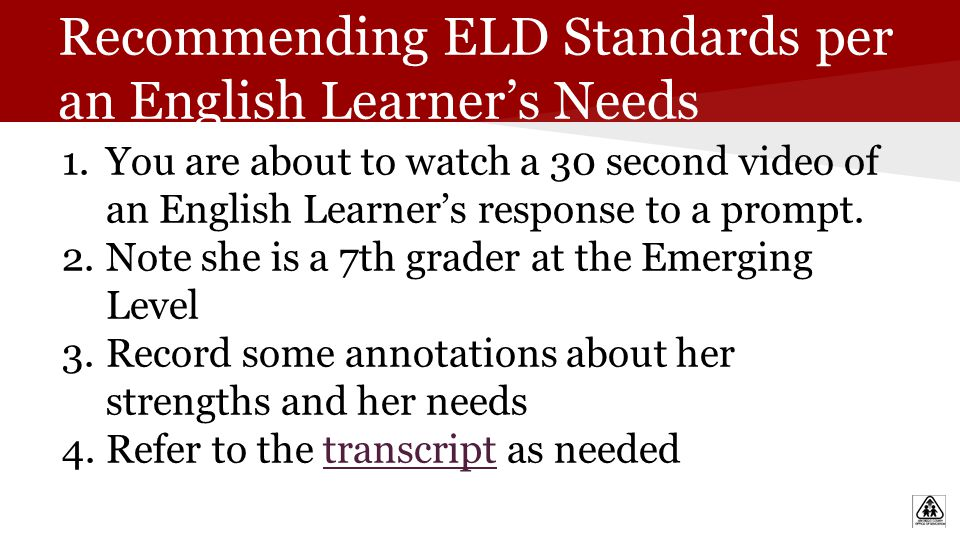 Recommending ELD Standards per an English Learner's Needs 1.You are about to watch a 30 second video of an English Learner's response to a prompt.