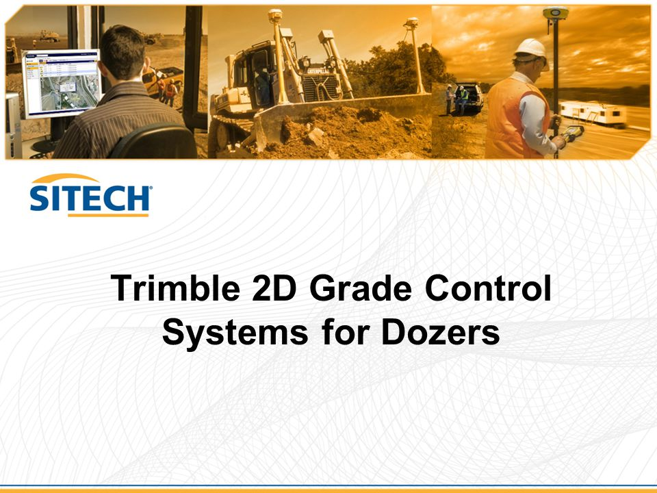 Trimble GCS900 – 2D Dozer Configurations ConfigurationApplications Blade Slope OnlyBlade slope control for rough grading Flat and sloping pads Single Laser (Lift only) Small housing pads, building sites Tennis courts Sports fields Finish grading Single Laser and Blade Slope (Lift and tilt) General site elevation control Road maintenance Sports fields Finish Grading Dual Laser (Lift and Tilt) Medium / Large commercial building sites and housing pads Road Construction Golf courses Material balancing Finish grading