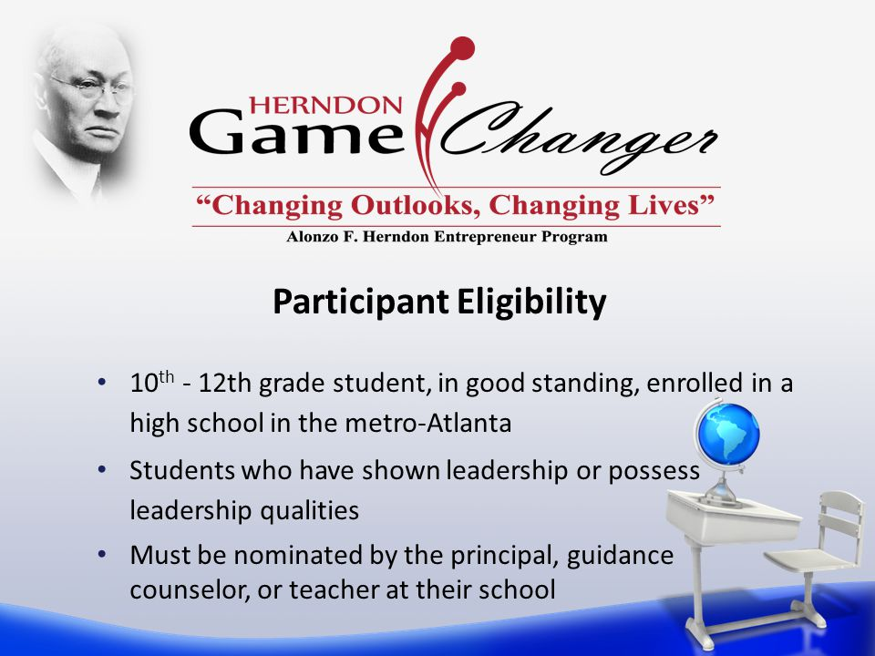 Participant Eligibility 10 th - 12th grade student, in good standing, enrolled in a high school in the metro-Atlanta Students who have shown leadership or possess leadership qualities Must be nominated by the principal, guidance counselor, or teacher at their school