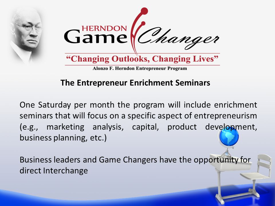 The Entrepreneur Enrichment Seminars One Saturday per month the program will include enrichment seminars that will focus on a specific aspect of entrepreneurism (e.g., marketing analysis, capital, product development, business planning, etc.) Business leaders and Game Changers have the opportunity for direct Interchange