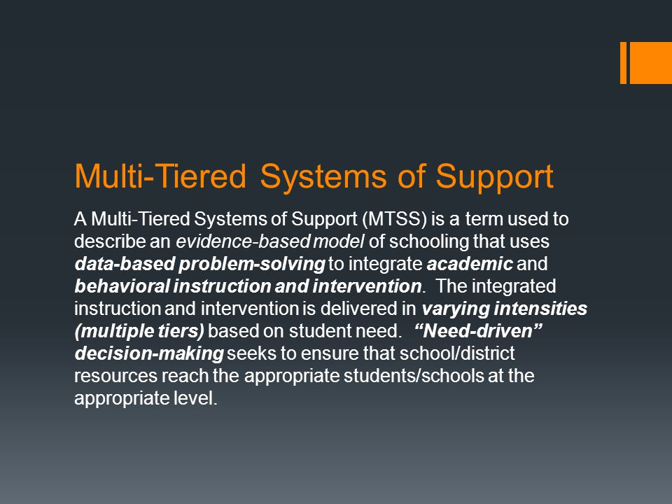 Multi-Tiered Systems of Support A Multi-Tiered Systems of Support (MTSS) is a term used to describe an evidence-based model of schooling that uses dat