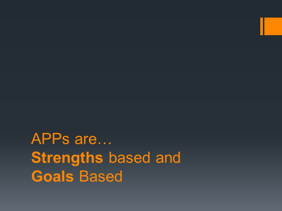 APPs are… Strengths based and Goals Based