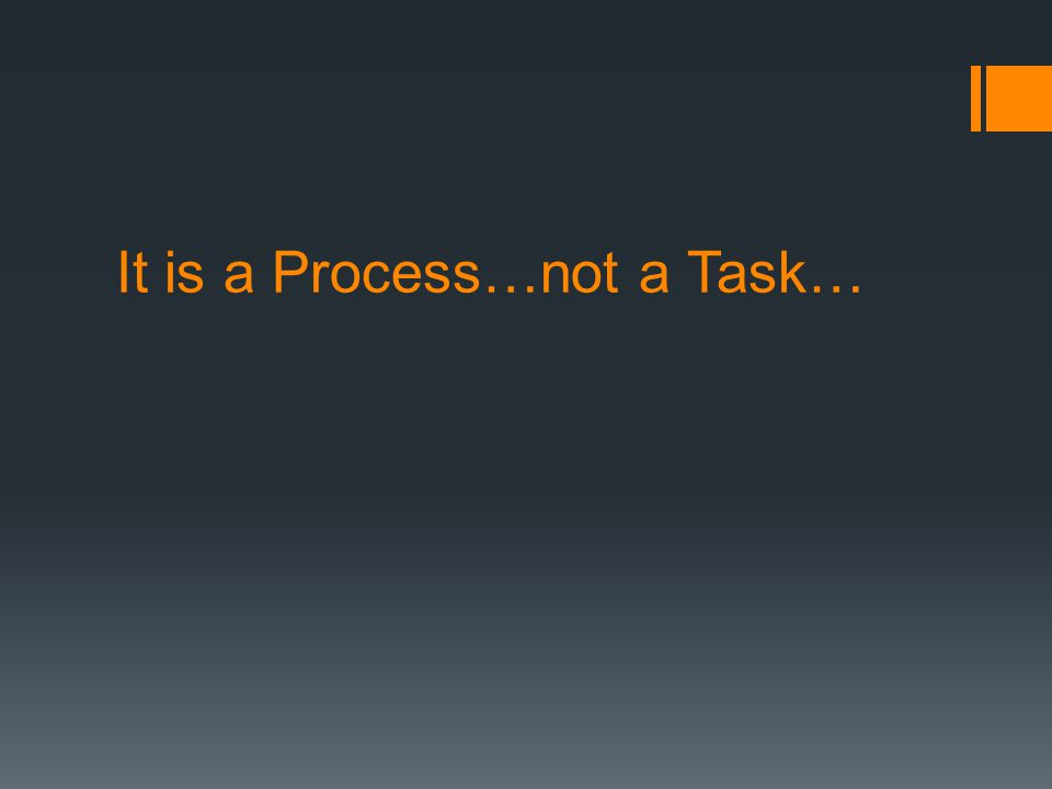 It is a Process…not a Task…