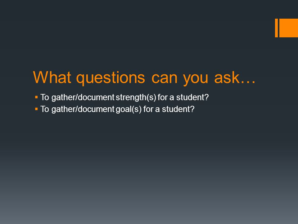 What questions can you ask…  To gather/document strength(s) for a student?  To gather/document goal(s) for a student?