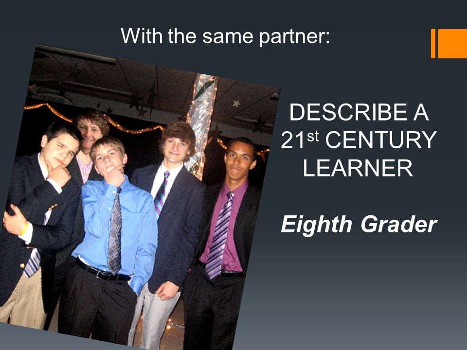 With the same partner: DESCRIBE A 21 st CENTURY LEARNER Eighth Grader