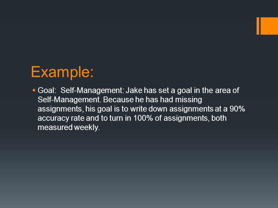 Example:  Goal: Self-Management: Jake has set a goal in the area of Self-Management. Because he has had missing assignments, his goal is to write dow