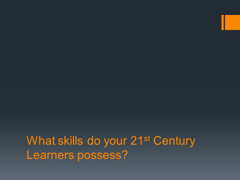 What skills do your 21 st Century Learners possess?