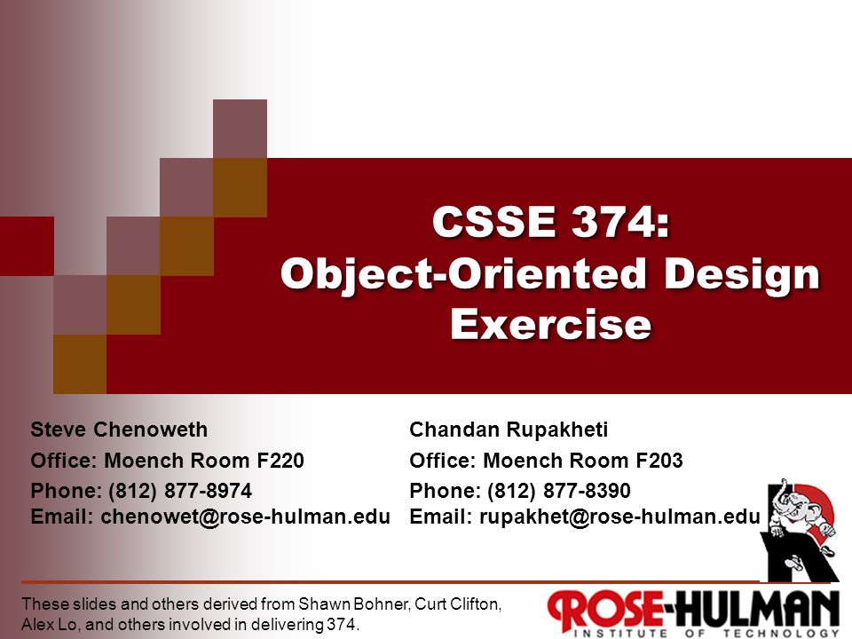 CSSE 374: Object-Oriented Design Exercise Steve Chenoweth Office: Moench Room F220 Phone: (812) 877-8974 Email: chenowet@rose-hulman.edu These slides and others derived from Shawn Bohner, Curt Clifton, Alex Lo, and others involved in delivering 374.