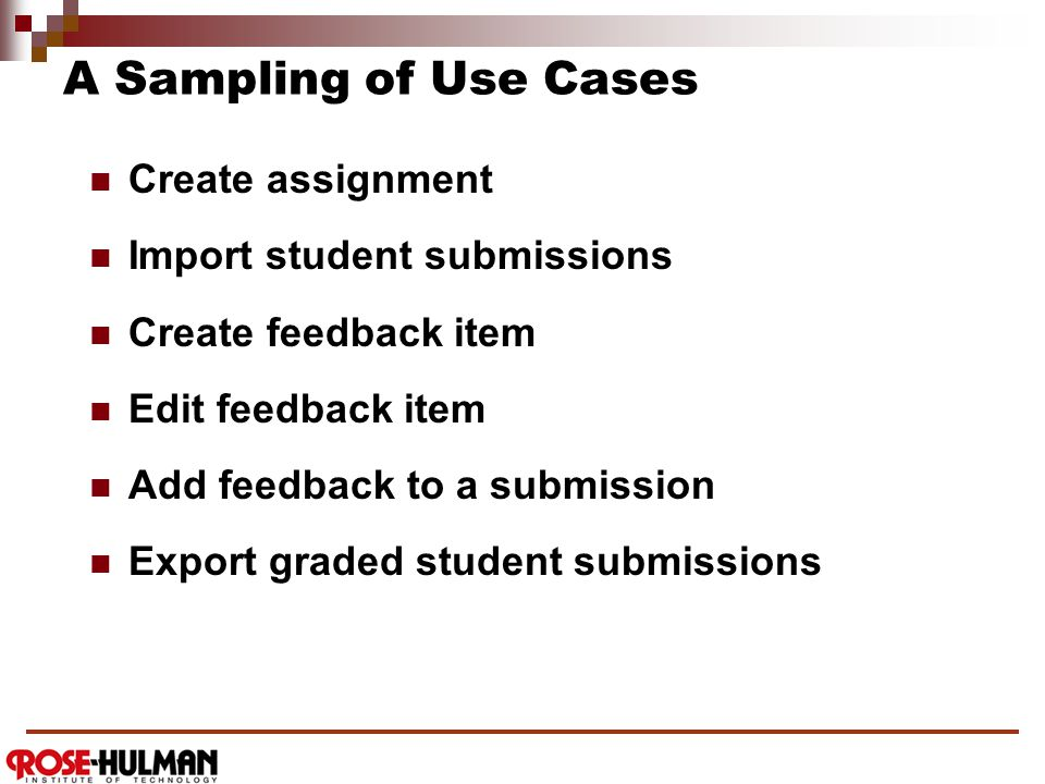 A Sampling of Use Cases Create assignment Import student submissions Create feedback item Edit feedback item Add feedback to a submission Export graded student submissions