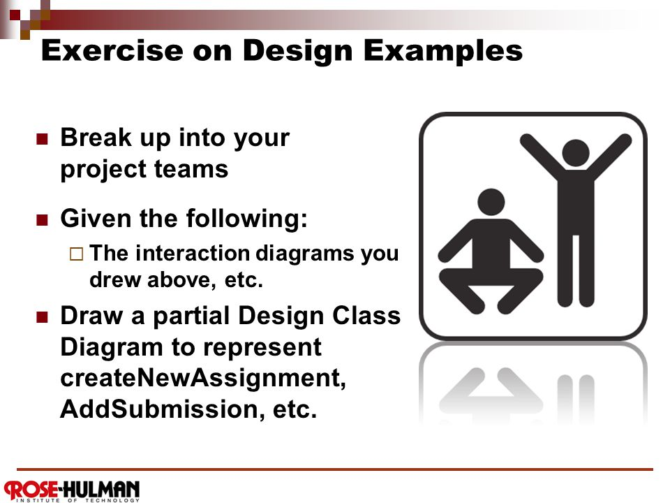Exercise on Design Examples Break up into your project teams Given the following:  The interaction diagrams you drew above, etc.