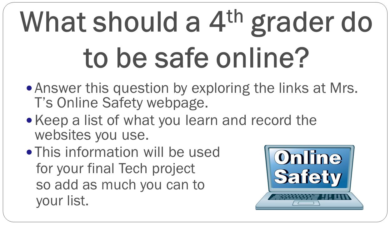 What should a 4 th grader do to be safe online? Answer this question by exploring the links at Mrs. T's Online Safety webpage. Keep a list of what you
