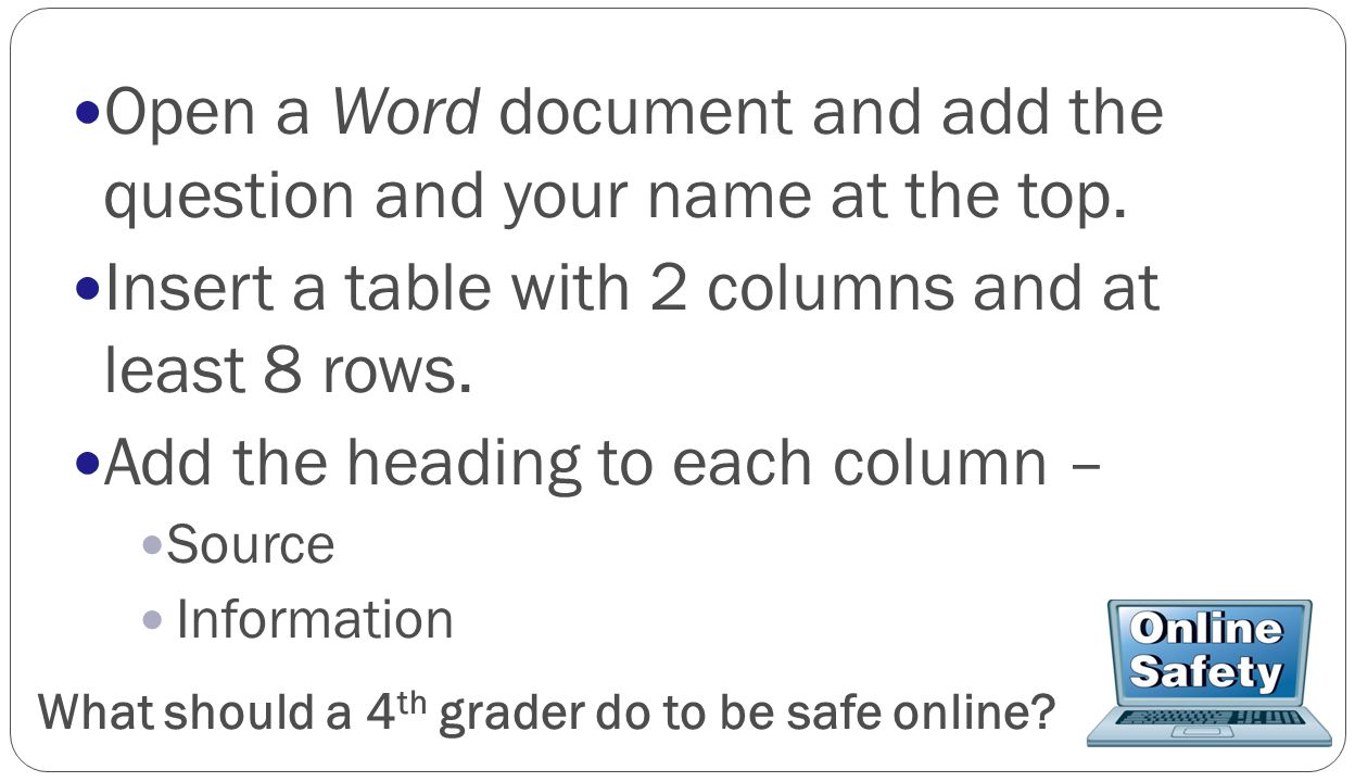 Open a Word document and add the question and your name at the top. Insert a table with 2 columns and at least 8 rows. Add the heading to each column