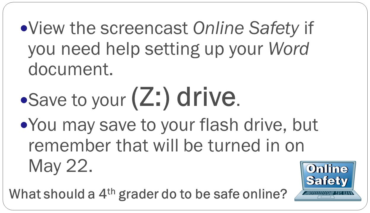 What should a 4 th grader do to be safe online? View the screencast Online Safety if you need help setting up your Word document. Save to your (Z:) dr