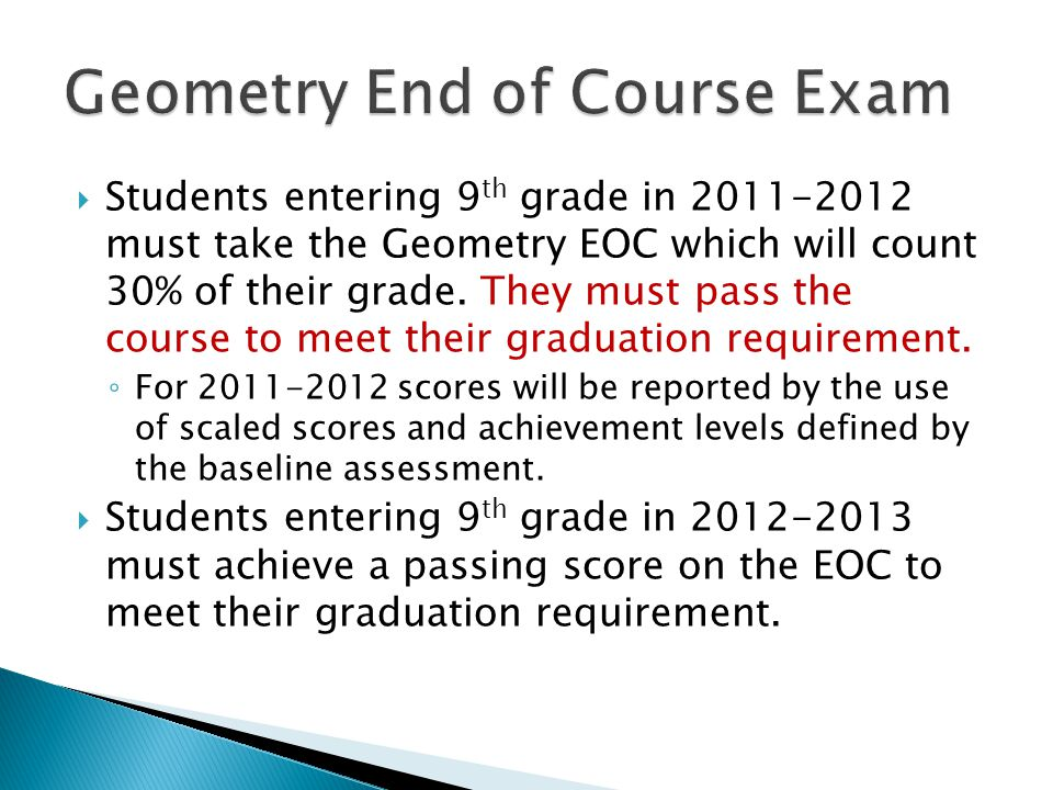  Students entering 9 th grade in 2011-2012 must take the Geometry EOC which will count 30% of their grade.