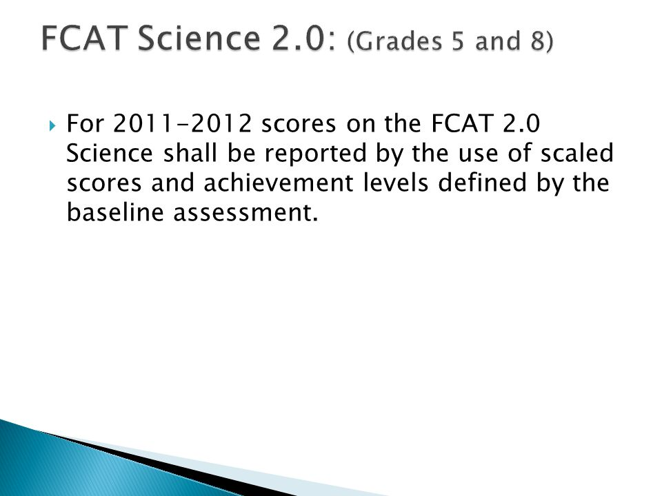  For 2011-2012 scores on the FCAT 2.0 Science shall be reported by the use of scaled scores and achievement levels defined by the baseline assessment.
