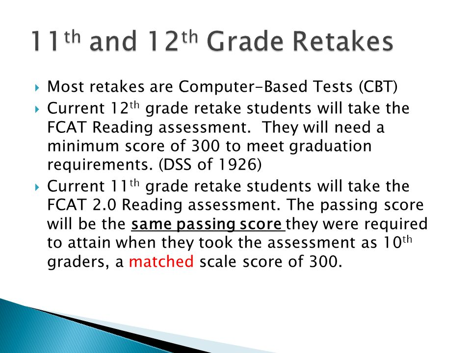  Most retakes are Computer-Based Tests (CBT)  Current 12 th grade retake students will take the FCAT Reading assessment. They will need a minimum sc