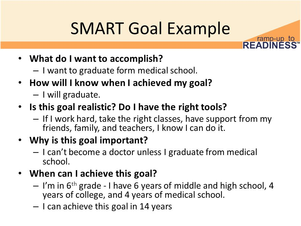 SMART Goal Example What do I want to accomplish? – I want to graduate form medical school. How will I know when I achieved my goal? – I will graduate.